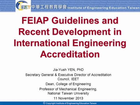 Copyright© 2009 Institute of Engineering Education Taiwan. All Rights Reserved FEIAP Guidelines and Recent Development in International Engineering Accreditation.