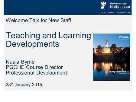 1 Welcome Talk for New Staff Teaching and Learning Developments Nuala Byrne PGCHE Course Director Professional Development 28 th January 2015.