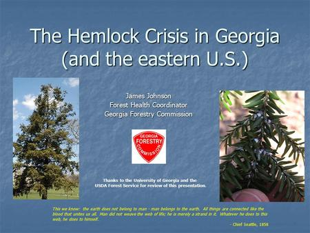 The Hemlock Crisis in Georgia (and the eastern U.S.) James Johnson Forest Health Coordinator Georgia Forestry Commission This we know: the earth does not.