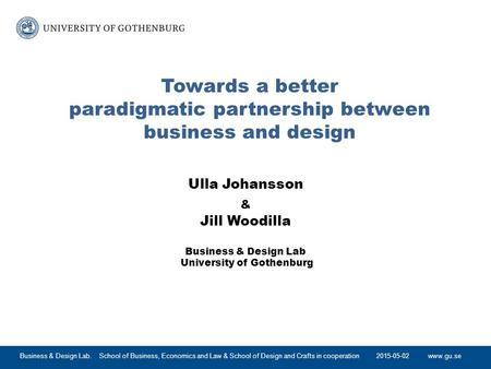 Www.gu.se Towards a better paradigmatic partnership between business and design Ulla Johansson & Jill Woodilla Business & Design Lab University of Gothenburg.