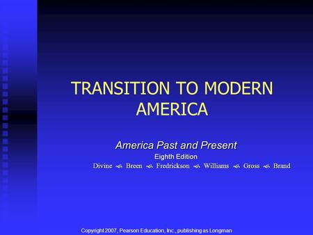 TRANSITION TO MODERN AMERICA America Past and Present Eighth Edition Divine  Breen  Fredrickson  Williams  Gross  Brand Copyright 2007, Pearson Education,