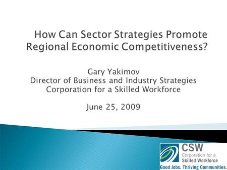 Gary Yakimov Director of Business and Industry Strategies Corporation for a Skilled Workforce June 25, 2009.