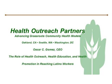 Health Outreach Partners Advancing Grassroots Community Health Models Oakland, CA Seattle, WA Washington, DC Oscar C. Gomez, CEO The Role of Health Outreach,