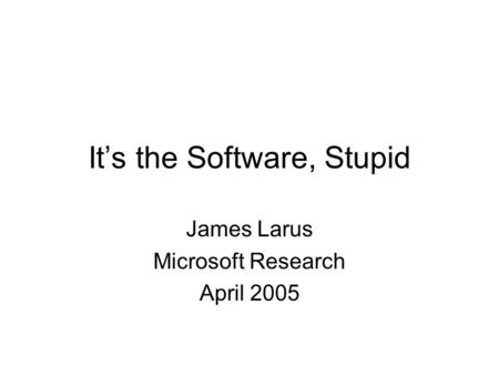It's the Software, Stupid James Larus Microsoft Research April 2005.