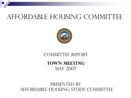Affordable Housing Committee Committee REport Town Meeting May 2007 Presented by Affordable Housing Study Committee.
