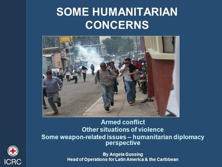 SOME HUMANITARIAN CONCERNS Armed conflict Other situations of violence Some weapon-related issues – humanitarian diplomacy perspective By Angela Gussing.