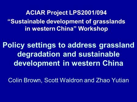 Policy settings to address grassland degradation and sustainable development in western China Colin Brown, Scott Waldron and Zhao Yutian ACIAR Project.