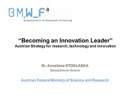 """Becoming an Innovation Leader"" Austrian Strategy for research, technology and innovation Dr. Anneliese STOKLASKA Deputy Director General Austrian Federal."