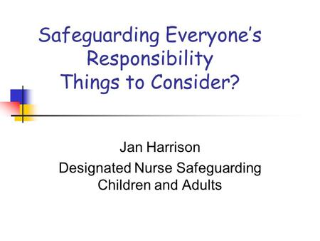 Safeguarding Everyone's Responsibility Things to Consider? Jan Harrison Designated Nurse Safeguarding Children and Adults.
