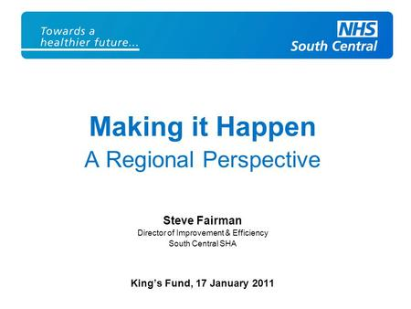 Making it Happen A Regional Perspective Steve Fairman Director of Improvement & Efficiency South Central SHA King's Fund, 17 January 2011.