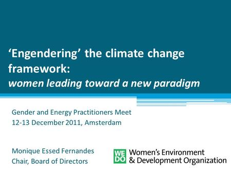 'Engendering' the climate change framework: women leading toward a new paradigm Gender and Energy Practitioners Meet 12-13 December 2011, Amsterdam Monique.