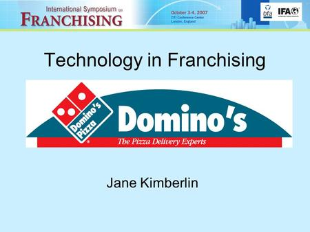 Technology in Franchising Jane Kimberlin. Who are Domino's Pizza? World's leading Pizza Delivery Company Over 8,000 stores worldwide 450+ stores in UK.