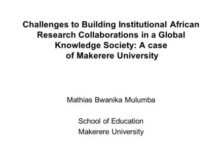 Challenges to Building Institutional African Research Collaborations in a Global Knowledge Society: A case of Makerere University Mathias Bwanika Mulumba.