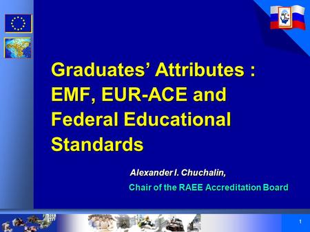 1 Graduates' Attributes : EMF, EUR-ACE and Federal Educational Standards Alexander I. Chuchalin, Chair of the RAEE Accreditation Board Graduates' Attributes.