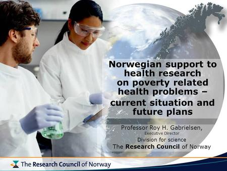 Norwegian support to health research on poverty related health problems – current situation and future plans Professor Roy H. Gabrielsen, Executive Director.