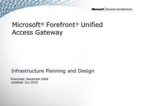 Microsoft ® Forefront ® Unified Access Gateway Infrastructure Planning and Design Published: December 2009 Updated: July 2010.