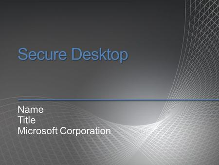 Secure Desktop Name Title Microsoft Corporation. Agenda.