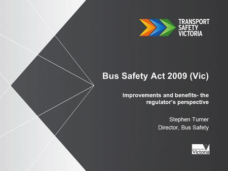 Bus Safety Act 2009 (Vic) Improvements and benefits- the regulator's perspective Stephen Turner Director, Bus Safety.