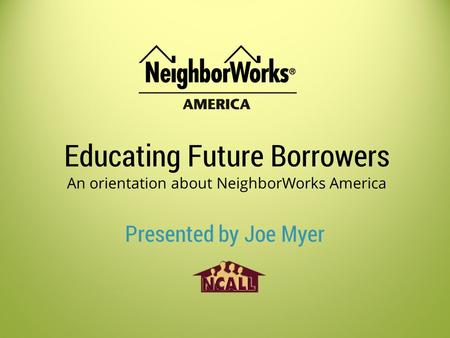 Educating Future Borrowers An orientation about NeighborWorks America Presented by Joe Myer.