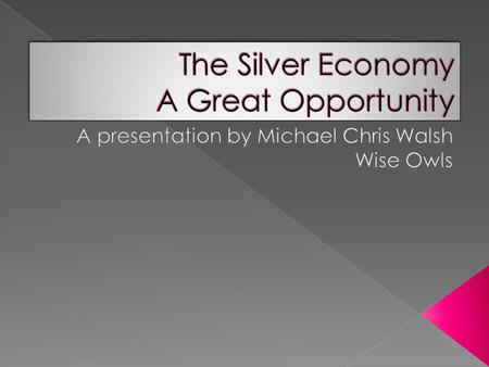  The silver economy is a new and growing market and demand which will require new and innovative product and service development, is already greater.