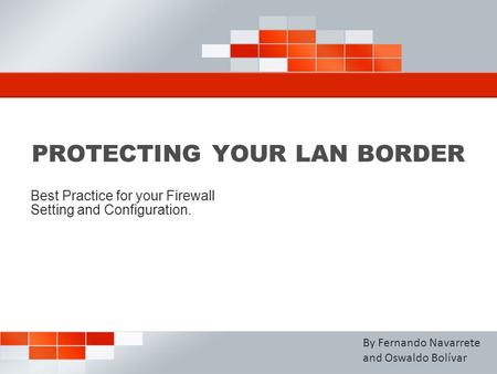 PROTECTING YOUR LAN BORDER Best Practice for your Firewall Setting and Configuration. By Fernando Navarrete and Oswaldo Bolívar.