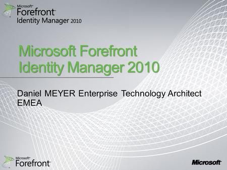 Microsoft Forefront Identity Manager 2010 Daniel MEYER Enterprise Technology Architect EMEA.