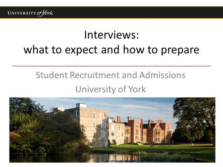 Interviews: what to expect and how to prepare Student Recruitment and Admissions University of York.