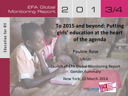 To 2015 and beyond: Putting girls' education at the heart of the agenda Pauline Rose UNGEI Launch of EFA Global Monitoring Report Gender Summary New York,