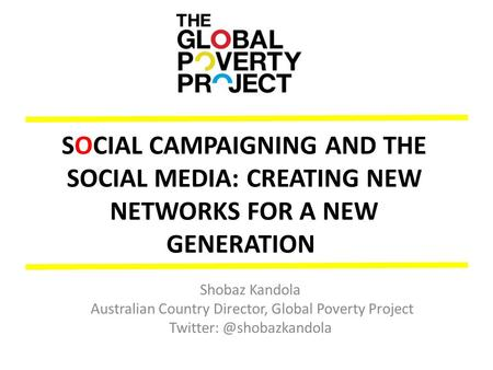SOCIAL CAMPAIGNING AND THE SOCIAL MEDIA: CREATING NEW NETWORKS FOR A NEW GENERATION Shobaz Kandola Australian Country Director, Global Poverty Project.