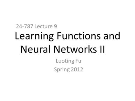 Learning Functions and Neural Networks II 24-787 Lecture 9 Luoting Fu Spring 2012.