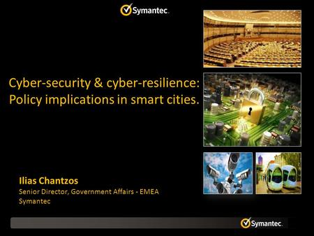 Ilias Chantzos Senior Director, Government Affairs - EMEA Symantec Cyber-security & cyber-resilience: Policy implications in smart cities.
