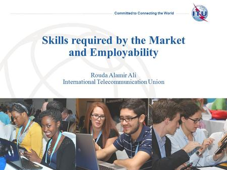Committed to Connecting the World International Telecommunication Union Skills required by the Market and Employability Rouda Alamir Ali International.