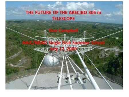 THE FUTURE OF THE ARECIBO 305 m TELESCOPE Don Campbell NAIC/NRAO Single Dish Summer School July 17, 2009.