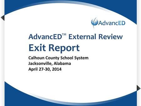 Enter System Name AdvancED TM External Review Exit Report Calhoun County School System Jacksonville, Alabama April 27-30, 2014.