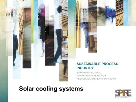 SUSTAINABLE PROCESS INDUSTRY EUROPEAN INDUSTRIAL COMPETTIVENESS TROUGH RESOURCE AND ENERGY EFFICIENCY Solar cooling systems.