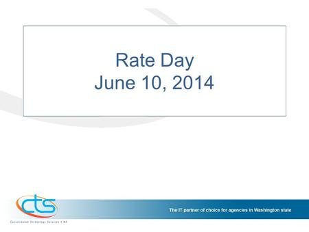 "Rate Day June 10, 2014. Consolidated Technology Services Established by SB 5931 2011 First Special Session, RCW 43.105.006 ""To ensure maximum benefit."
