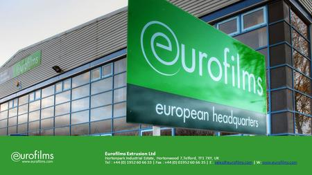 Eurofilms Extrusion Ltd Hortonpark Industrial Estate, Hortonwood 7,Telford, TF1 7XY, UK Tel : +44 (0) 1952 60 66 33 | Fax : +44 (0) 01952 60 66 35 | E.