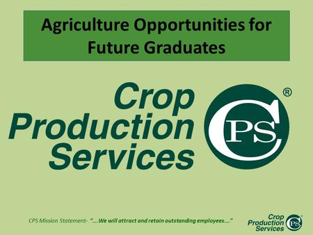 "CPS Mission Statement- ""….We will attract and retain outstanding employees…."" Agriculture Opportunities for Future Graduates."