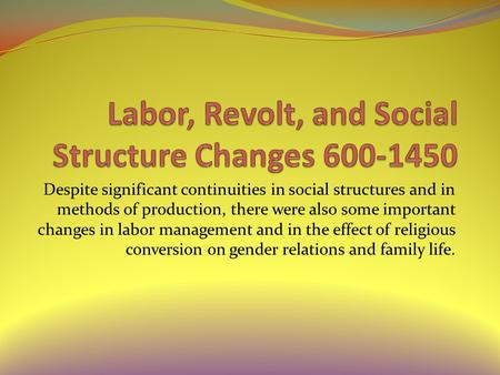 Despite significant continuities in social structures and in methods of production, there were also some important changes in labor management and in the.