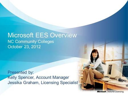 Microsoft EES Overview NC Community Colleges October 23, 2012 Presented by: Kelly Spencer, Account Manager Jessika Graham, Licensing Specialist.