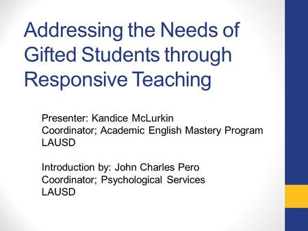 Addressing the Needs of Gifted Students through Responsive Teaching Presenter: Kandice McLurkin Coordinator; Academic English Mastery Program LAUSD Introduction.