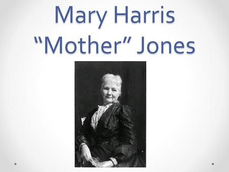 "Mary Harris ""Mother"" Jones. Early Life My name is Mary Harris Jones. I was born August 1 st, 1837. I was born on the north side of Cork, Ireland. My parents."