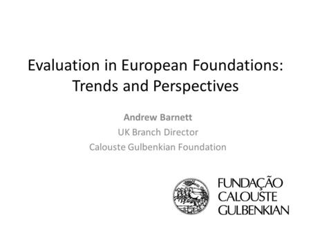 Evaluation in European Foundations: Trends and Perspectives Andrew Barnett UK Branch Director Calouste Gulbenkian Foundation.