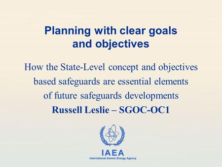 IAEA International Atomic Energy Agency Planning with clear goals and objectives How the State-Level concept and objectives based safeguards are essential.
