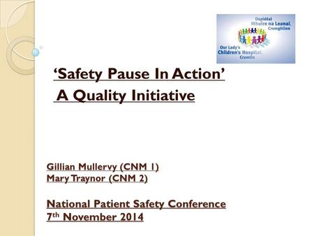 Gillian Mullervy (CNM 1) Mary Traynor (CNM 2) National Patient Safety Conference 7 th November 2014 'Safety Pause In Action' A Quality Initiative.