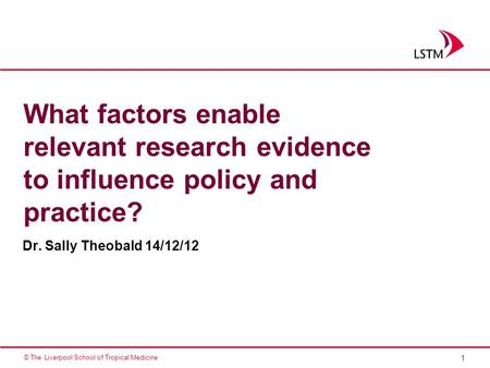 1 © The Liverpool School of Tropical Medicine What factors enable relevant research evidence to influence policy and practice? Dr. Sally Theobald 14/12/12.