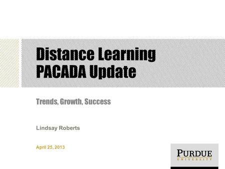 Distance Learning PACADA Update Trends, Growth, Success April 25, 2013 Lindsay Roberts.