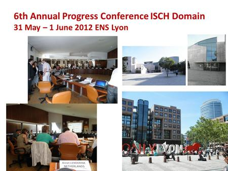 6th Annual Progress Conference ISCH Domain 31 May – 1 June 2012 ENS Lyon.