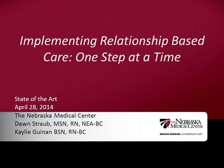 Implementing Relationship Based Care: One Step at a Time State of the Art April 28, 2014 The Nebraska Medical Center Dawn Straub, MSN, RN, NEA-BC Kaylie.