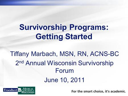 Survivorship Programs: Getting Started Tiffany Marbach, MSN, RN, ACNS-BC 2 nd Annual Wisconsin Survivorship Forum June 10, 2011.